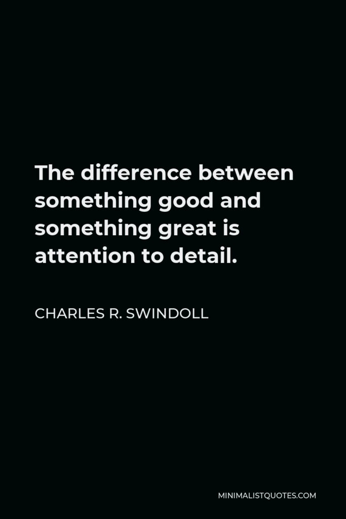Charles R. Swindoll Quote - The difference between something good and something great is attention to detail.