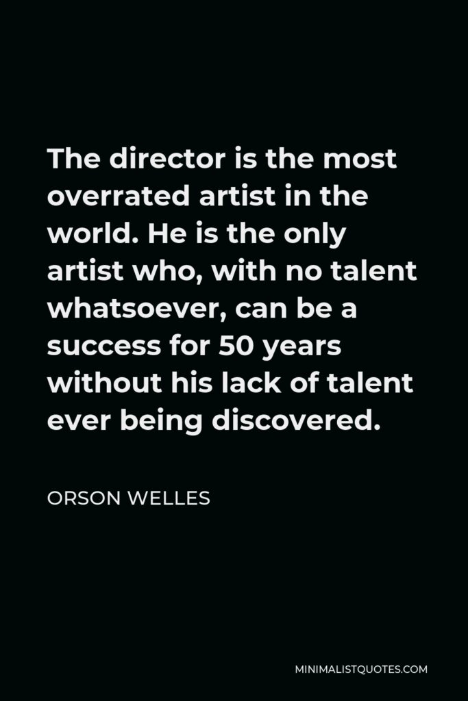 Orson Welles Quote - The director is the most overrated artist in the world. He is the only artist who, with no talent whatsoever, can be a success for 50 years without his lack of talent ever being discovered.