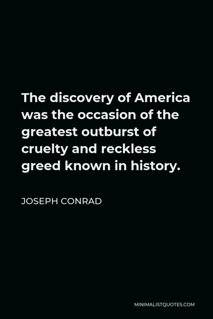 Joseph Conrad Quote - The discovery of America was the occasion of the greatest outburst of cruelty and reckless greed known in history.