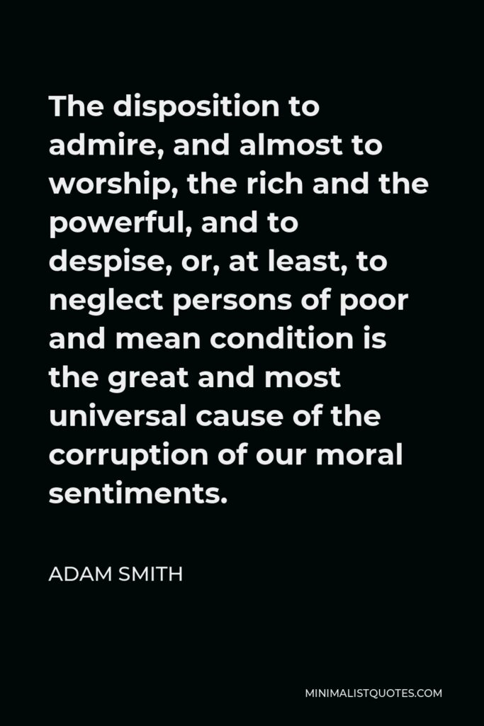 Adam Smith Quote - The disposition to admire, and almost to worship, the rich and the powerful, and to despise, or, at least, to neglect persons of poor and mean condition is the great and most universal cause of the corruption of our moral sentiments.