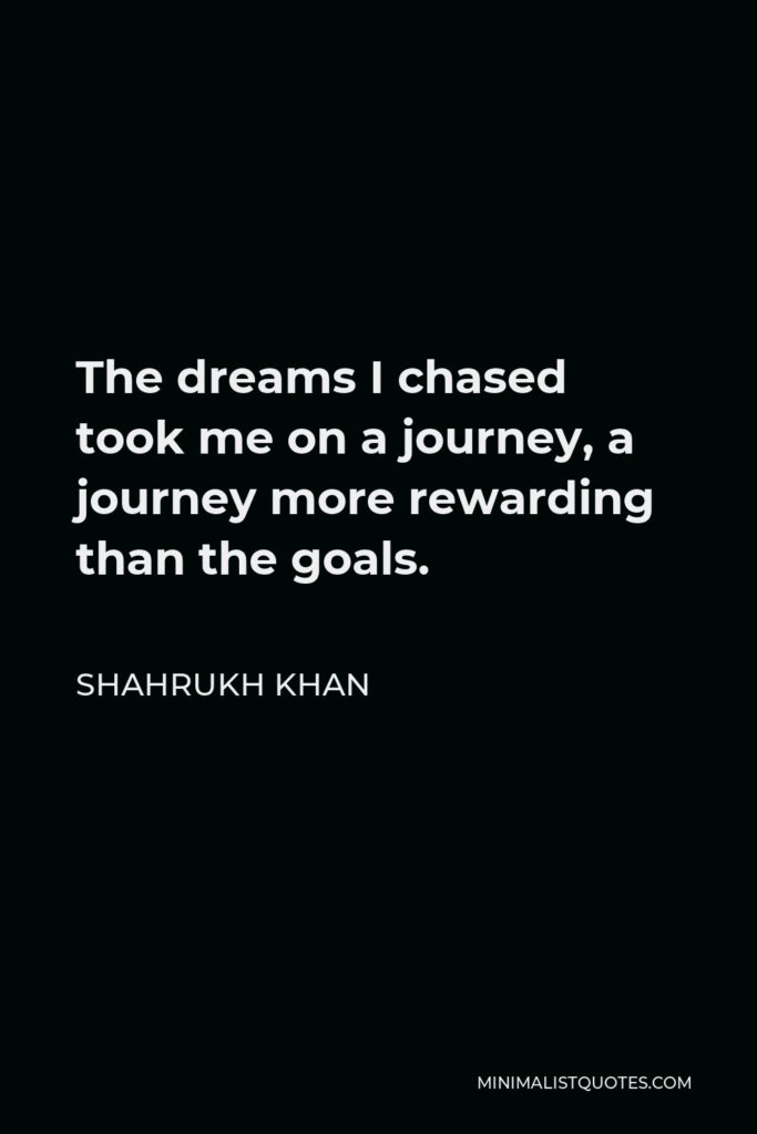 Shahrukh Khan Quote - The dreams I chased took me on a journey, a journey more rewarding than the goals.