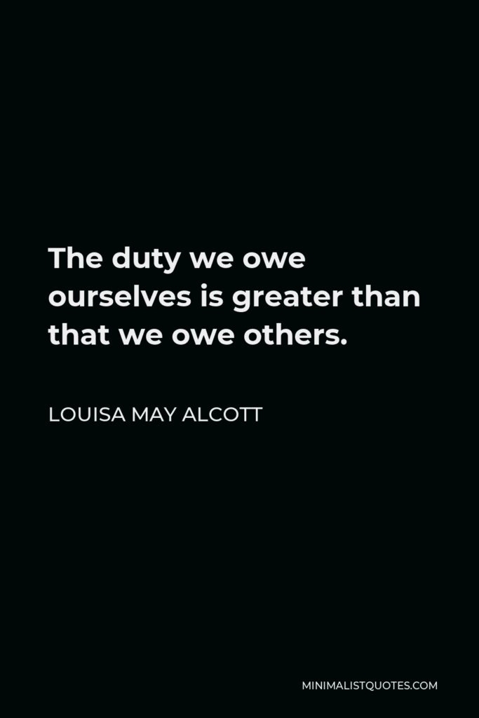 Louisa May Alcott Quote - The duty we owe ourselves is greater than that we owe others.