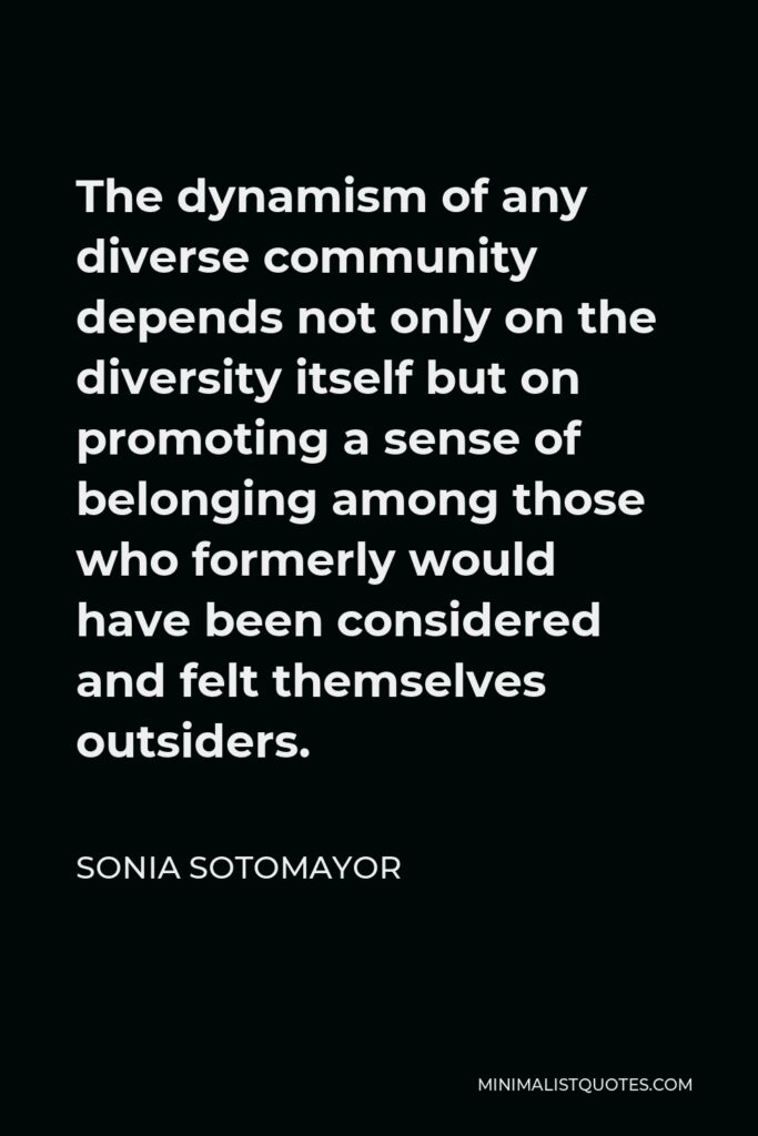 Sonia Sotomayor Quote - The dynamism of any diverse community depends not only on the diversity itself but on promoting a sense of belonging among those who formerly would have been considered and felt themselves outsiders.