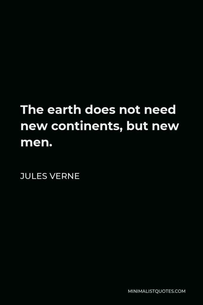 Jules Verne Quote - The earth does not need new continents, but new men.