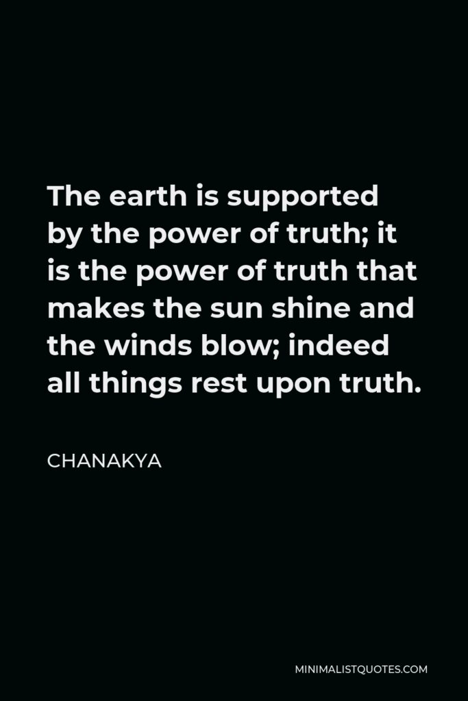 Chanakya Quote - The earth is supported by the power of truth; it is the power of truth that makes the sun shine and the winds blow; indeed all things rest upon truth.