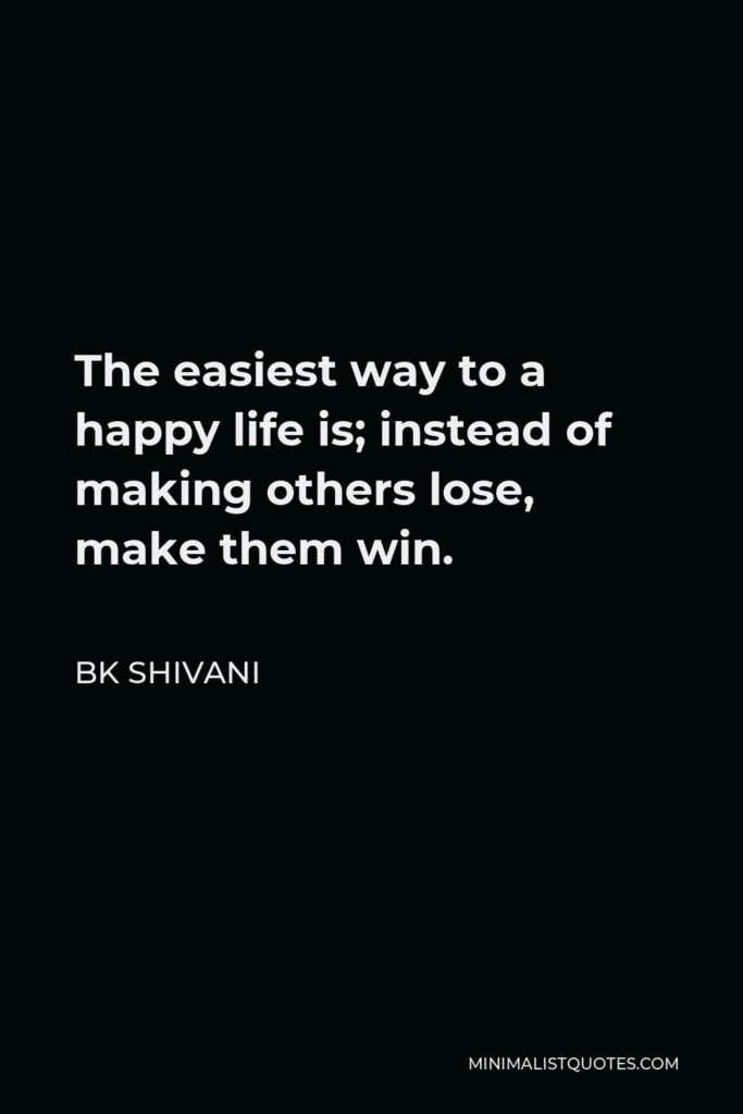 BK Shivani Quote - The easiest way to a happy life is; instead of making others lose, make them win.