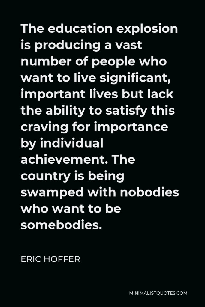 Eric Hoffer Quote - The education explosion is producing a vast number of people who want to live significant, important lives but lack the ability to satisfy this craving for importance by individual achievement. The country is being swamped with nobodies who want to be somebodies.