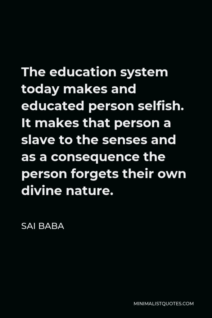 Sai Baba Quote - The education system today makes and educated person selfish. It makes that person a slave to the senses and as a consequence the person forgets their own divine nature.