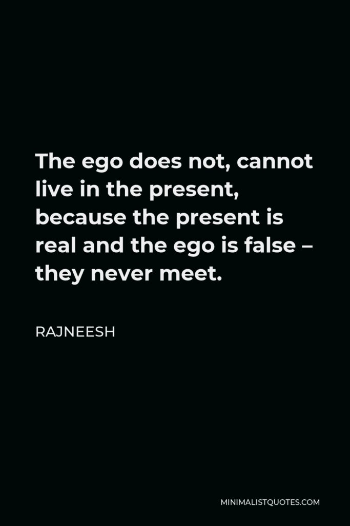 Rajneesh Quote - The ego does not, cannot live in the present, because the present is real and the ego is false – they never meet.