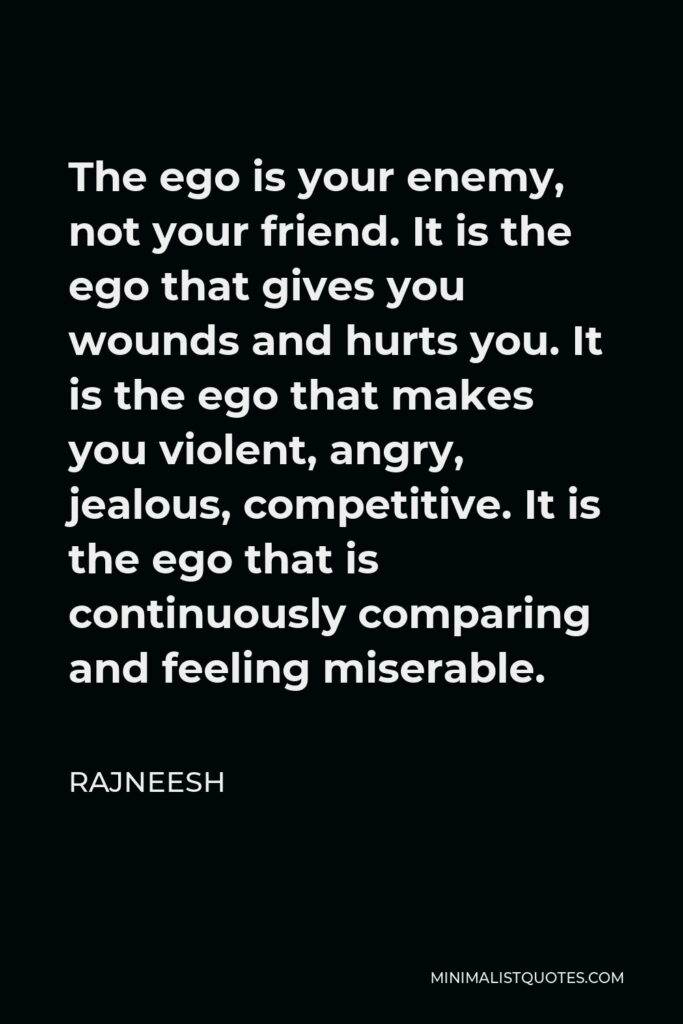 Rajneesh Quote - The ego is your enemy, not your friend. It is the ego that gives you wounds and hurts you. It is the ego that makes you violent, angry, jealous, competitive. It is the ego that is continuously comparing and feeling miserable.