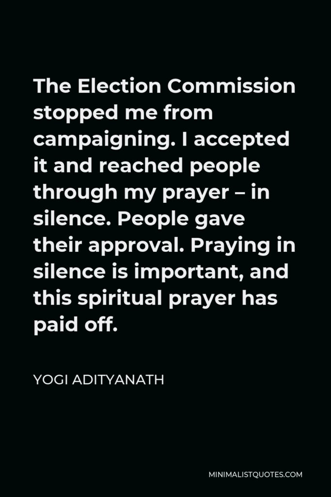 Yogi Adityanath Quote - The Election Commission stopped me from campaigning. I accepted it and reached people through my prayer – in silence. People gave their approval. Praying in silence is important, and this spiritual prayer has paid off.