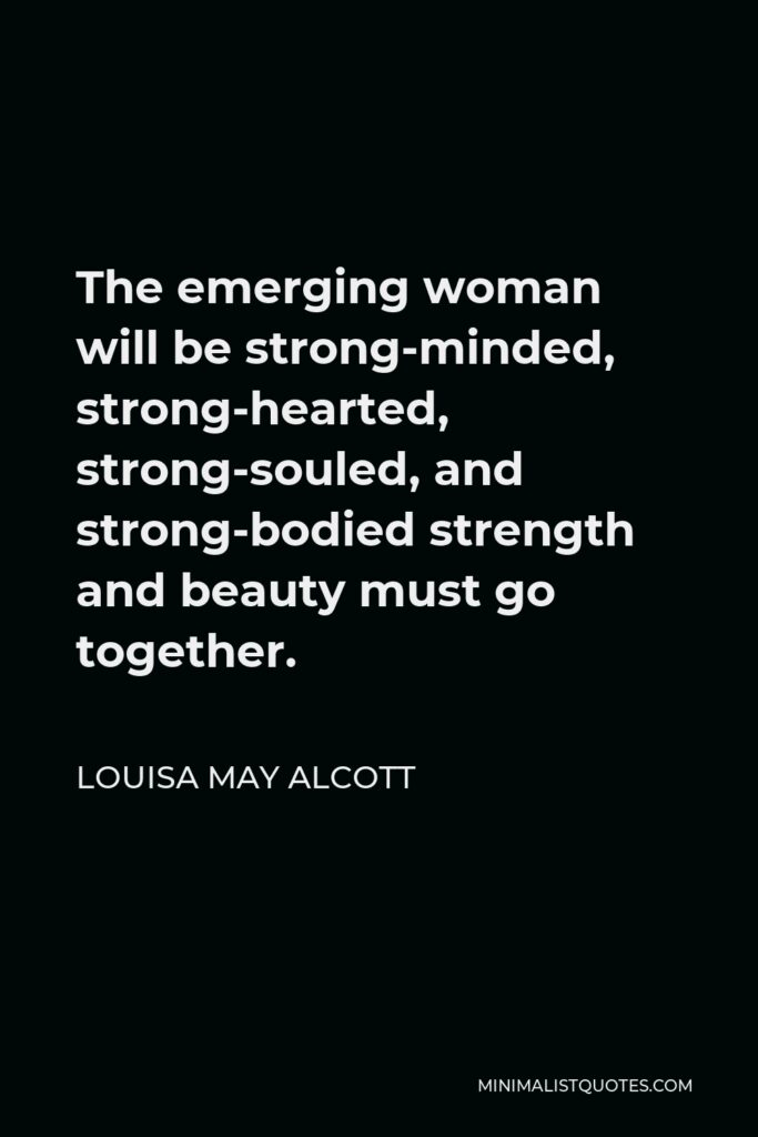 Louisa May Alcott Quote - The emerging woman will be strong-minded, strong-hearted, strong-souled, and strong-bodied strength and beauty must go together.
