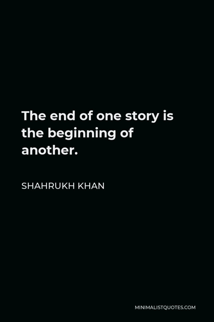 Shahrukh Khan Quote - The end of one story is the beginning of another.