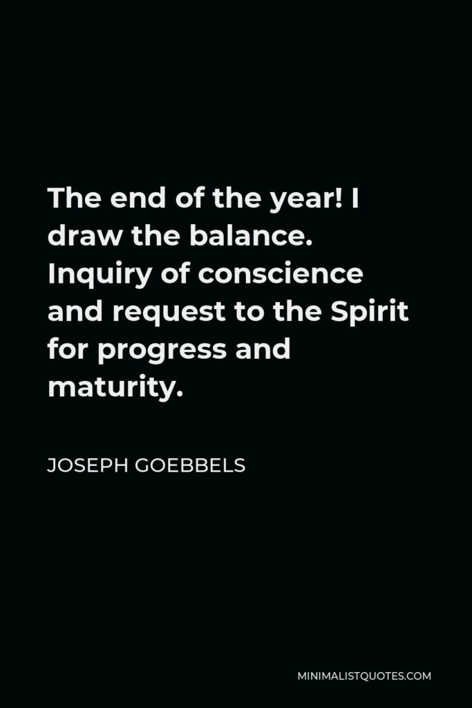 Joseph Goebbels Quote - The end of the year! I draw the balance. Inquiry of conscience and request to the Spirit for progress and maturity.
