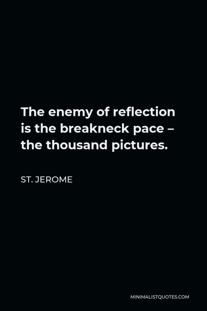 St. Jerome Quote - The enemy of reflection is the breakneck pace – the thousand pictures.