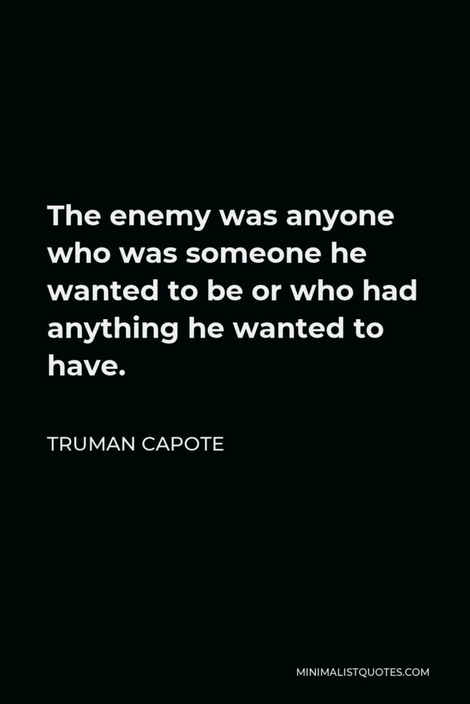 Truman Capote Quote - The enemy was anyone who was someone he wanted to be or who had anything he wanted to have.