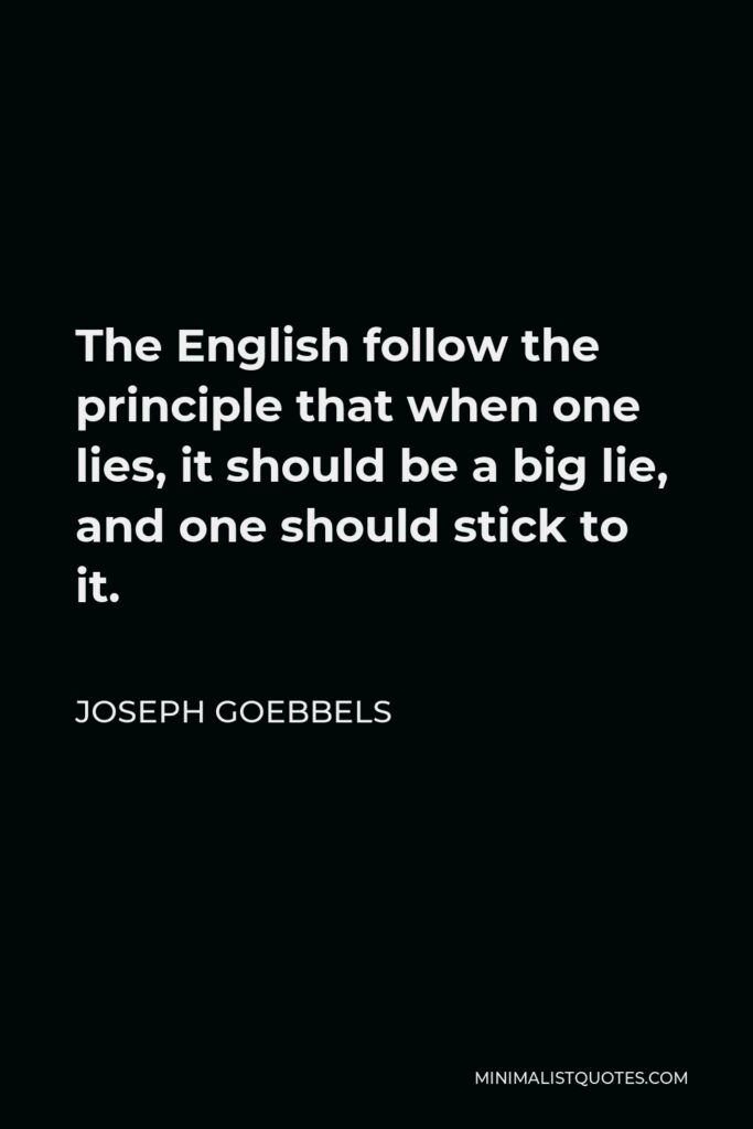 Joseph Goebbels Quote - The English follow the principle that when one lies, one should lie big, and stick to it. They keep up their lies, even at the risk of looking ridiculous.