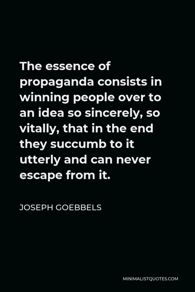 Joseph Goebbels Quote - The essence of propaganda consists in winning people over to an idea so sincerely, so vitally, that in the end they succumb to it utterly and can never escape from it.