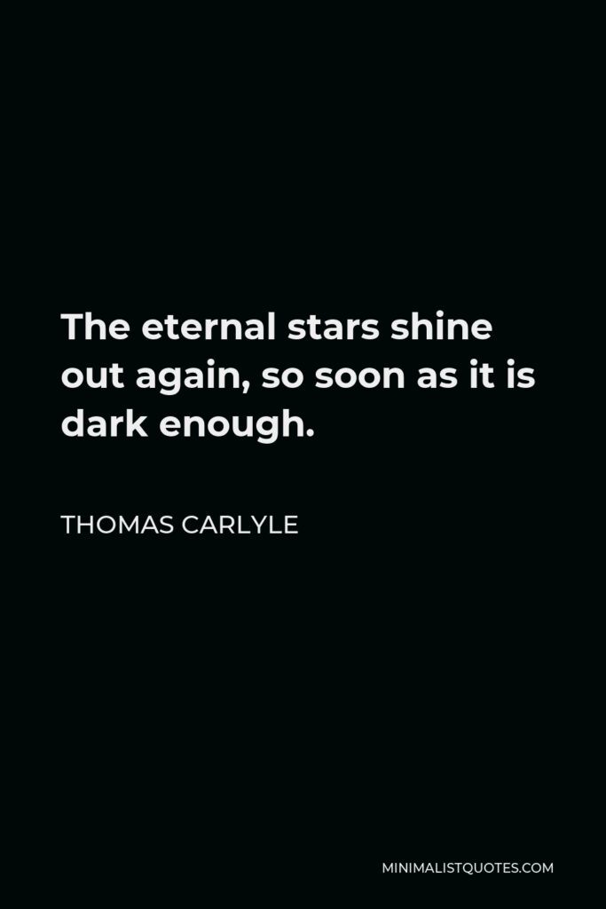 Thomas Carlyle Quote - The eternal stars shine out again, so soon as it is dark enough.