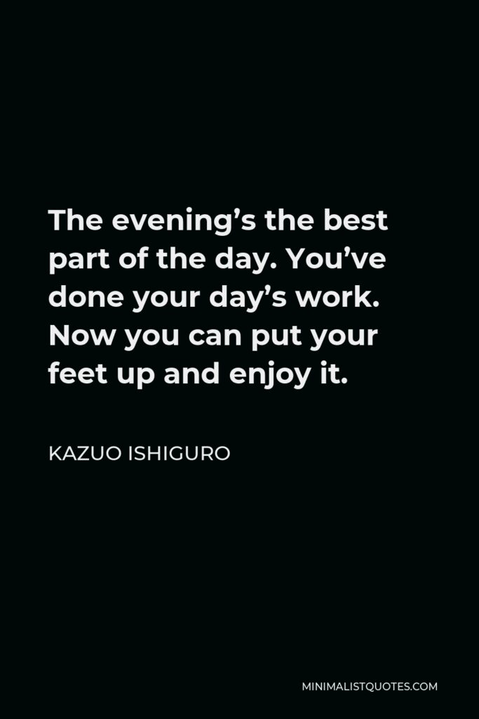 Kazuo Ishiguro Quote - The evening's the best part of the day. You've done your day's work. Now you can put your feet up and enjoy it.