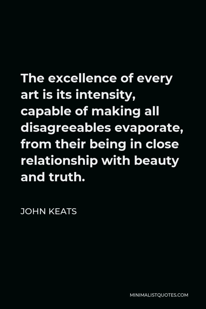 John Keats Quote - The excellence of every art is its intensity, capable of making all disagreeables evaporate, from their being in close relationship with beauty and truth.