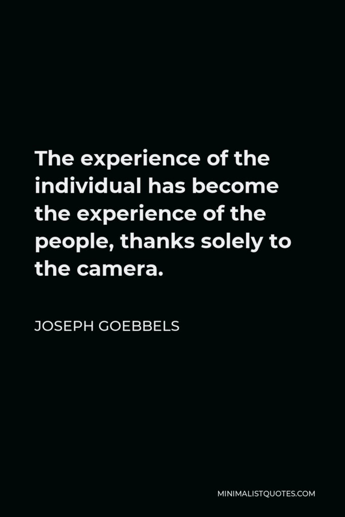 Joseph Goebbels Quote - The experience of the individual has become the experience of the people, thanks solely to the camera.
