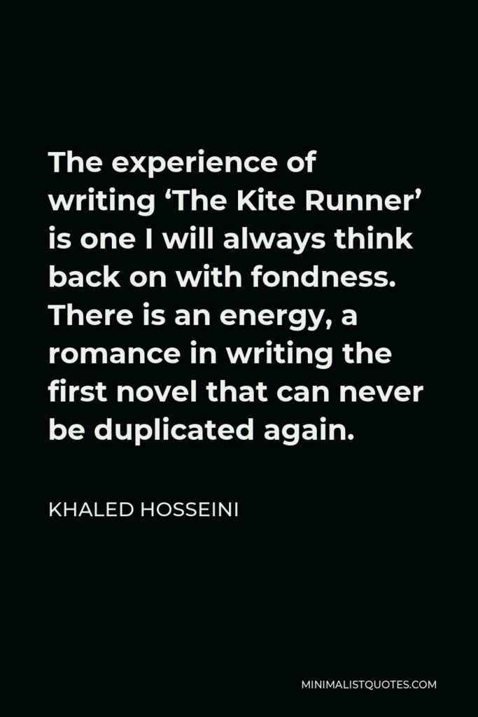 Khaled Hosseini Quote - The experience of writing 'The Kite Runner' is one I will always think back on with fondness. There is an energy, a romance in writing the first novel that can never be duplicated again.