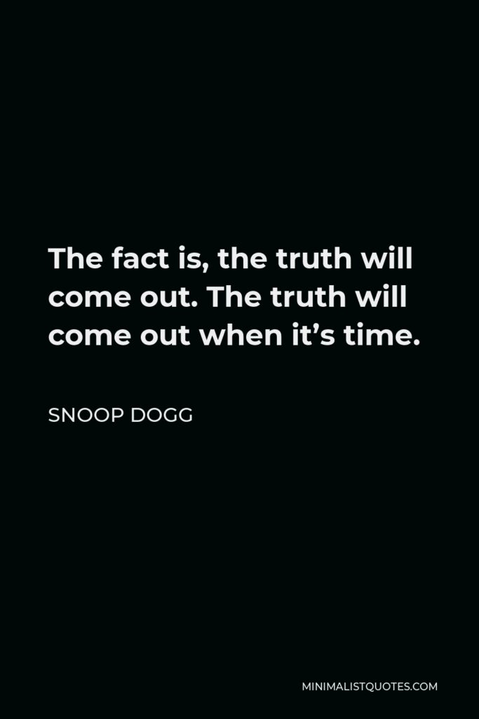 Snoop Dogg Quote - The fact is, the truth will come out. The truth will come out when it's time.