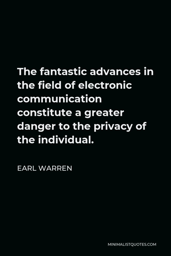 Earl Warren Quote - The fantastic advances in the field of electronic communication constitute a greater danger to the privacy of the individual.