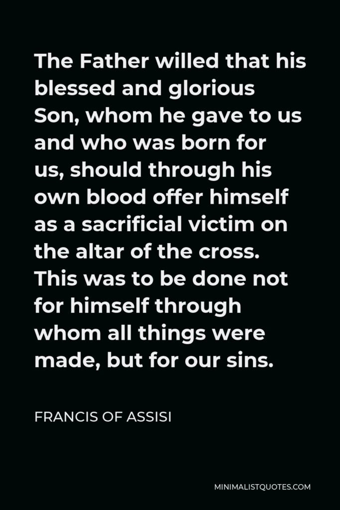 Francis of Assisi Quote - The Father willed that his blessed and glorious Son, whom he gave to us and who was born for us, should through his own blood offer himself as a sacrificial victim on the altar of the cross. This was to be done not for himself through whom all things were made, but for our sins.