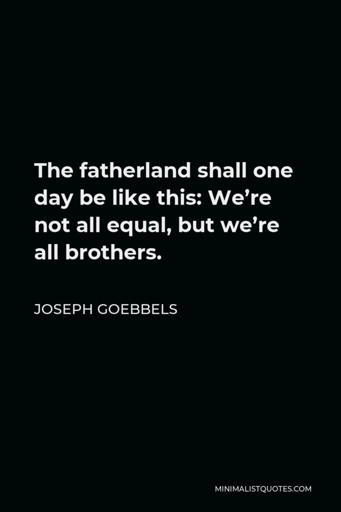 Joseph Goebbels Quote - The fatherland shall one day be like this: We're not all equal, but we're all brothers.