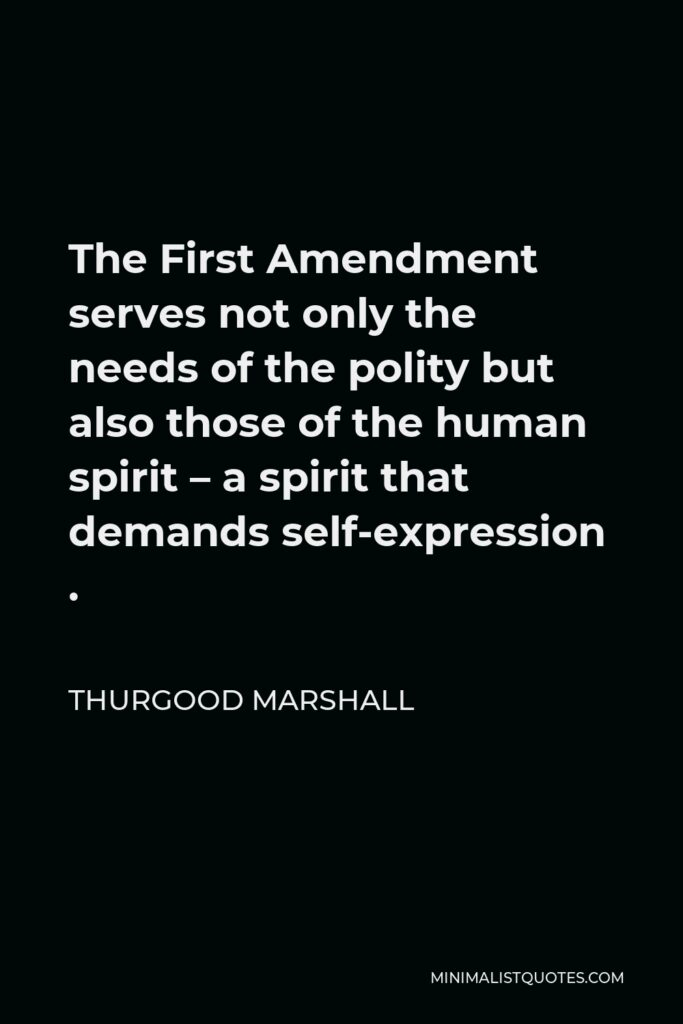 Thurgood Marshall Quote - The First Amendment serves not only the needs of the polity but also those of the human spirit – a spirit that demands self-expression .