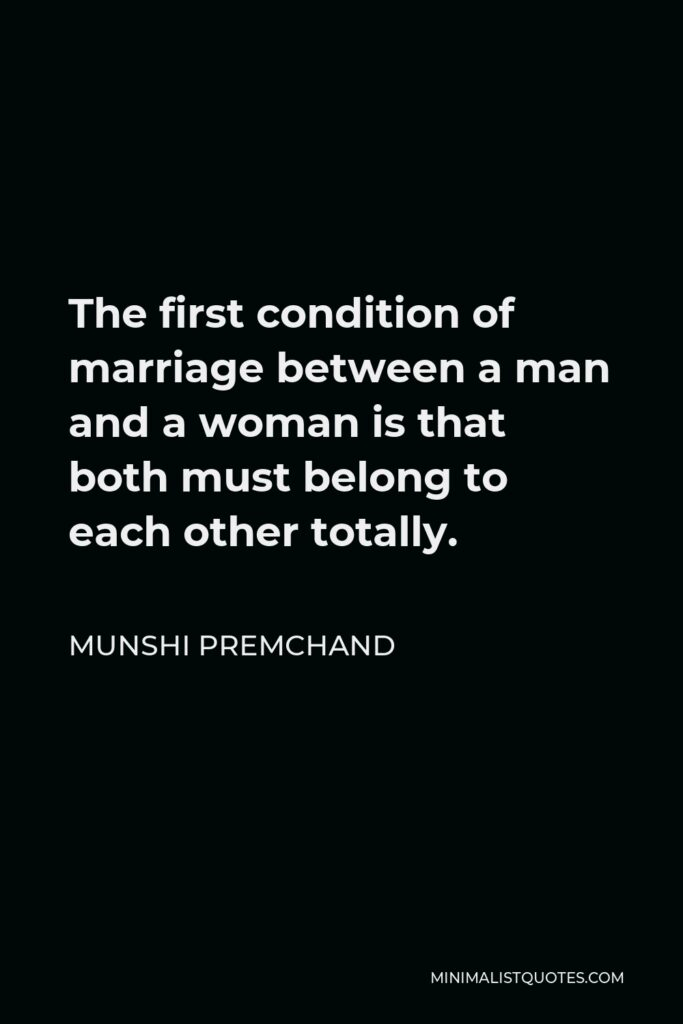 Munshi Premchand Quote - The first condition of marriage between a man and a woman is that both must belong to each other totally.