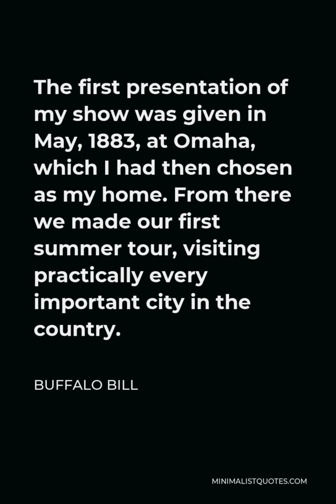 Buffalo Bill Quote - The first presentation of my show was given in May, 1883, at Omaha, which I had then chosen as my home. From there we made our first summer tour, visiting practically every important city in the country.