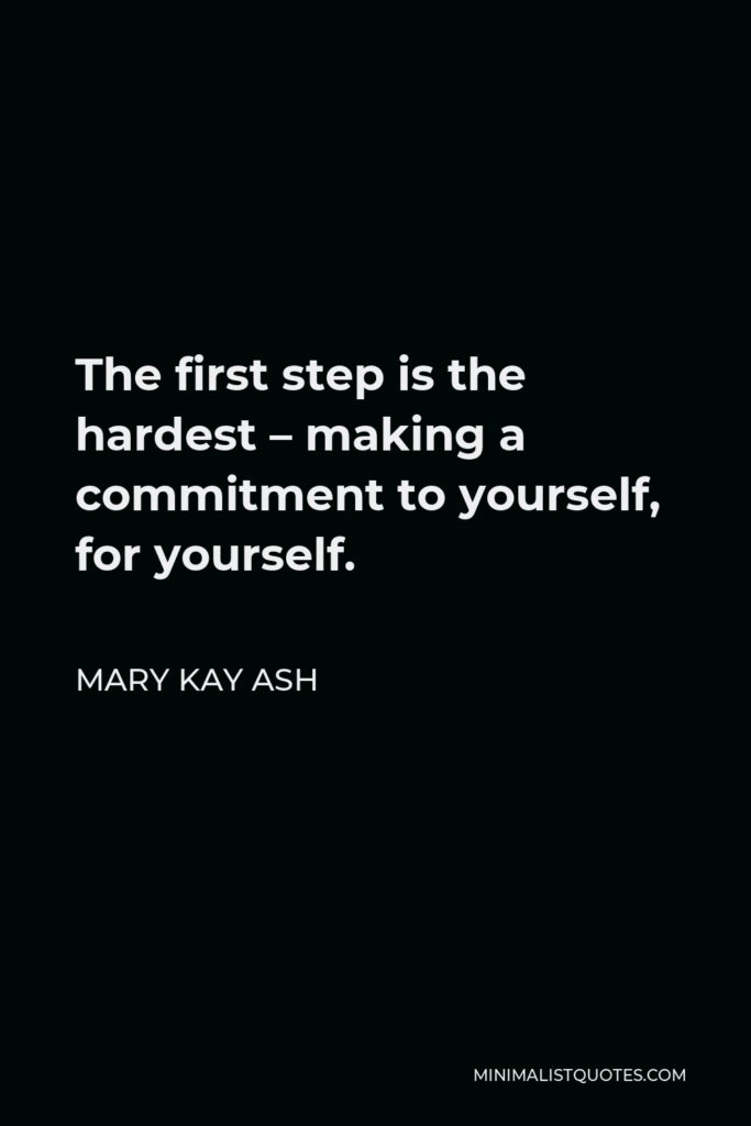 Mary Kay Ash Quote - The first step is the hardest – making a commitment to yourself, for yourself.