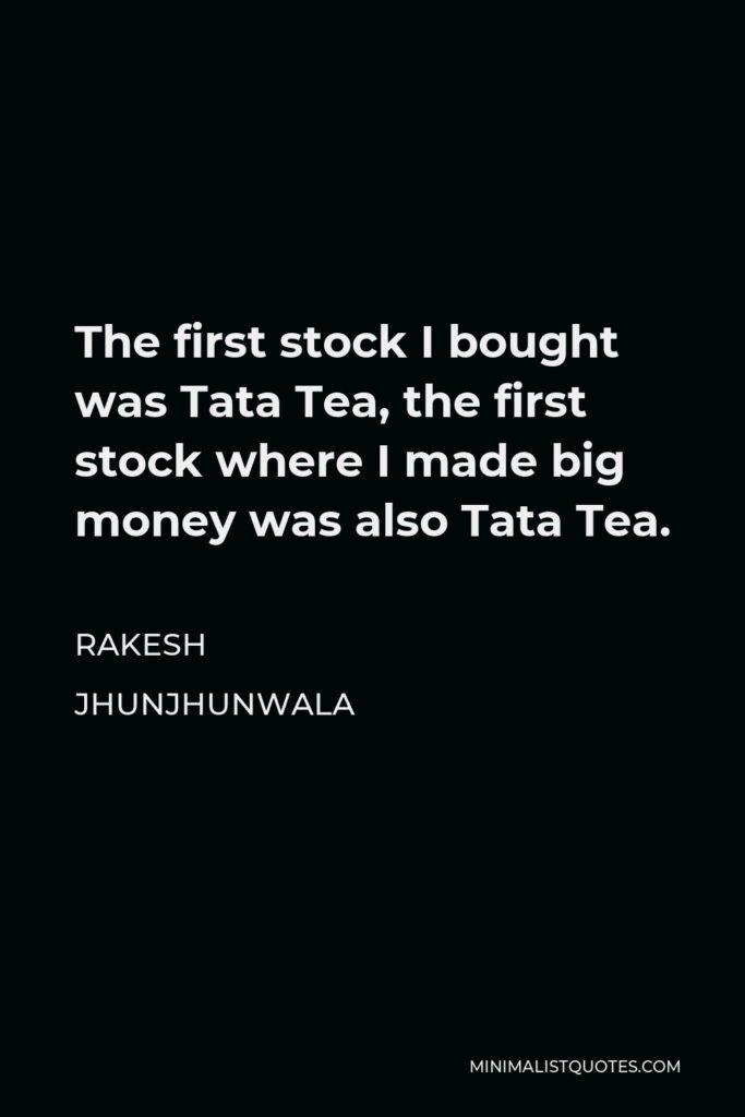 Rakesh Jhunjhunwala Quote - The first stock I bought was Tata Tea, the first stock where I made big money was also Tata Tea.