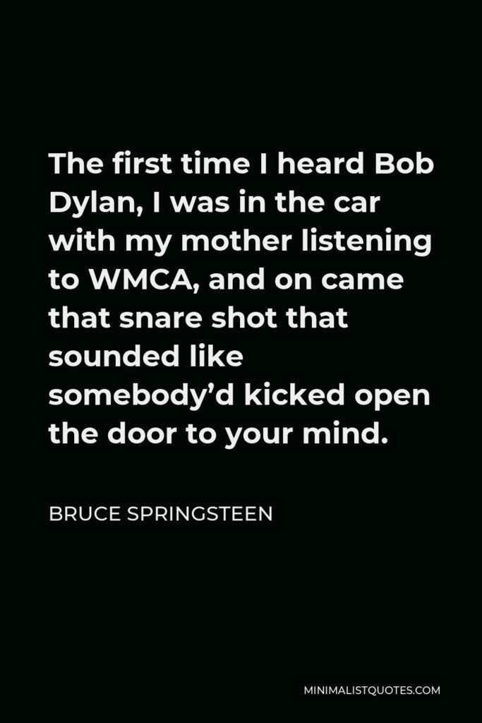 Bruce Springsteen Quote - The first time I heard Bob Dylan, I was in the car with my mother listening to WMCA, and on came that snare shot that sounded like somebody'd kicked open the door to your mind.