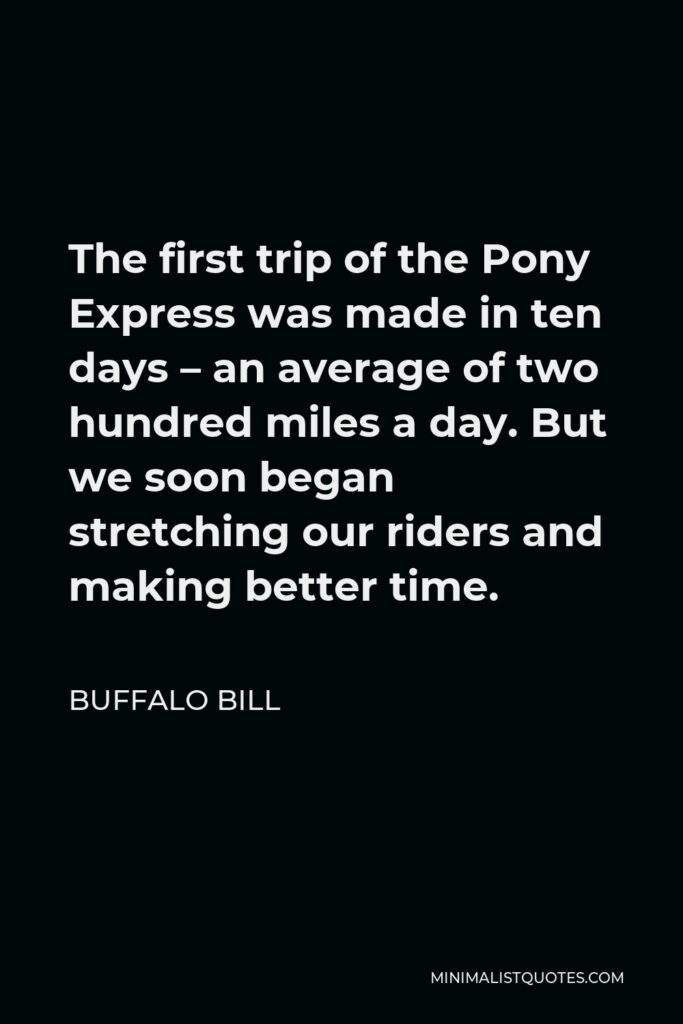 Buffalo Bill Quote - The first trip of the Pony Express was made in ten days – an average of two hundred miles a day. But we soon began stretching our riders and making better time.