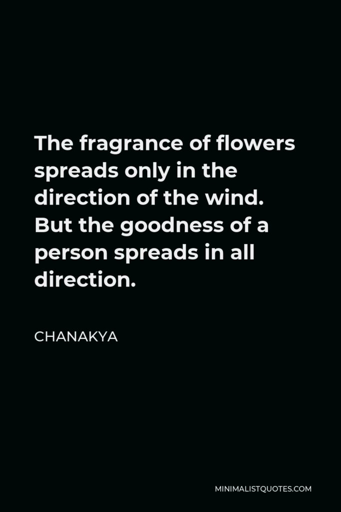 Chanakya Quote - The fragrance of flowers spreads only in the direction of the wind. But the goodness of a person spreads in all direction.