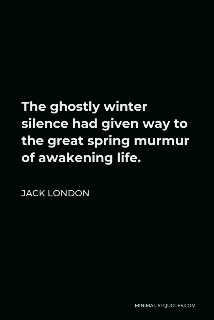 Jack London Quote - The ghostly winter silence had given way to the great spring murmur of awakening life.