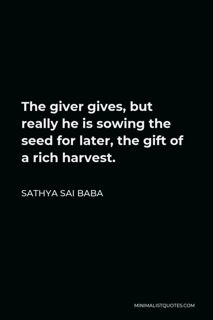 Sathya Sai Baba Quote - The giver gives, but really he is sowing the seed for later, the gift of a rich harvest.