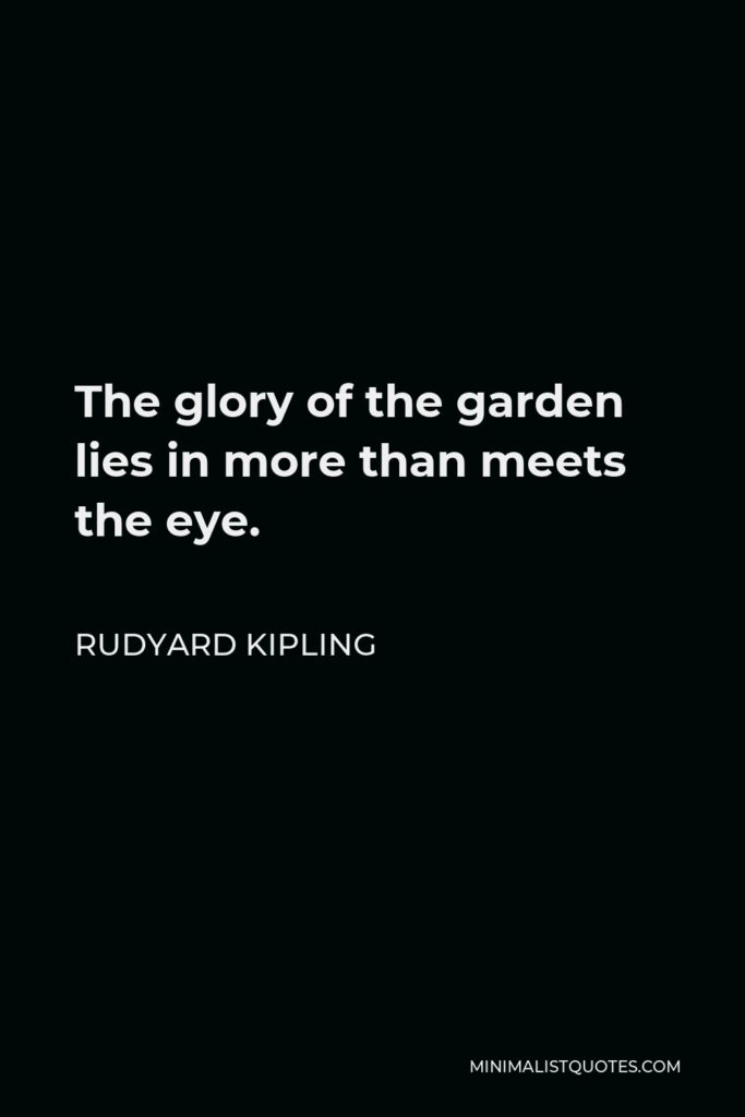 Rudyard Kipling Quote - The glory of the garden lies in more than meets the eye.