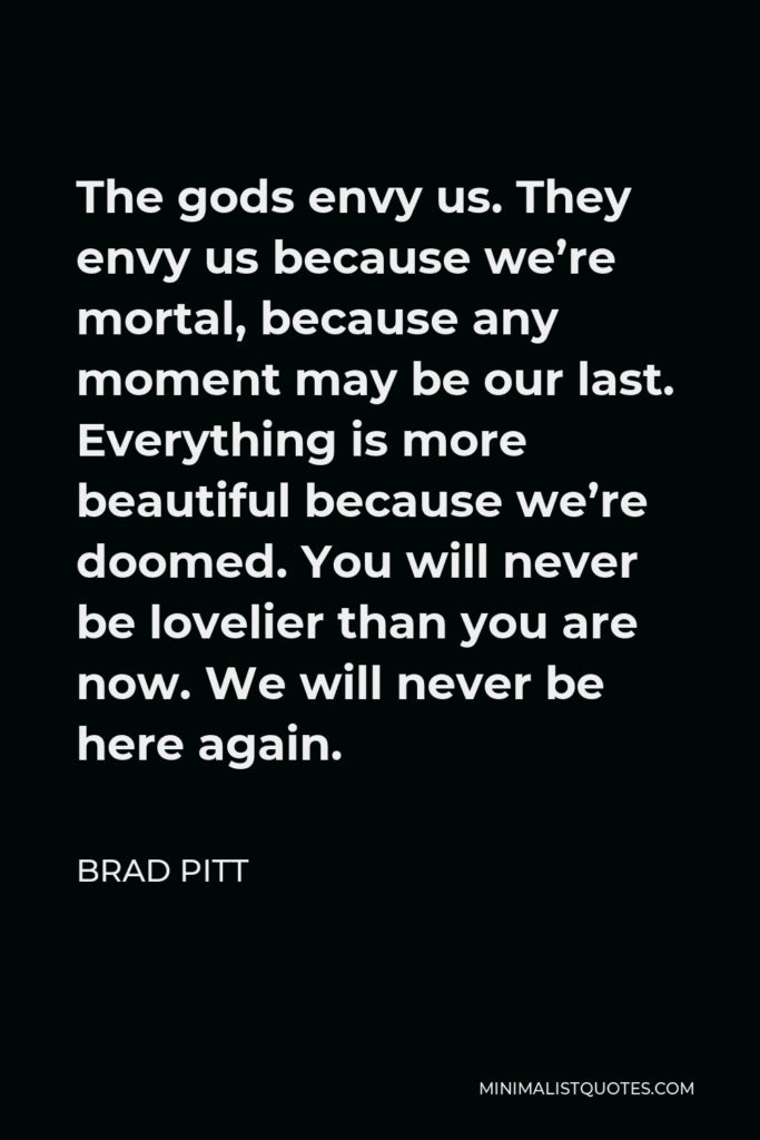 Brad Pitt Quote - The gods envy us. They envy us because we're mortal, because any moment may be our last. Everything is more beautiful because we're doomed. You will never be lovelier than you are now. We will never be here again.