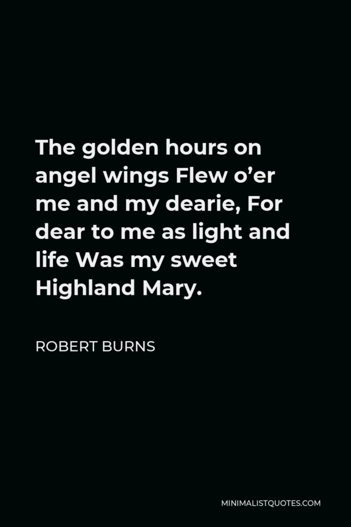 Robert Burns Quote - The golden hours on angel wings Flew o'er me and my dearie, For dear to me as light and life Was my sweet Highland Mary.