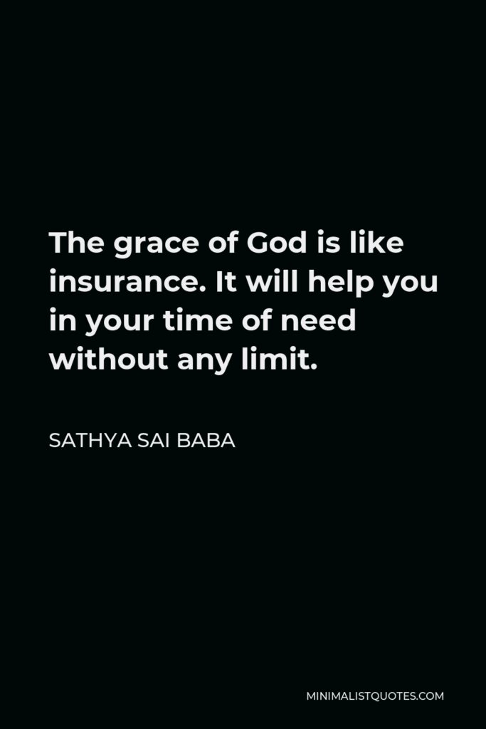 Sathya Sai Baba Quote - The grace of God is like insurance. It will help you in your time of need without any limit.