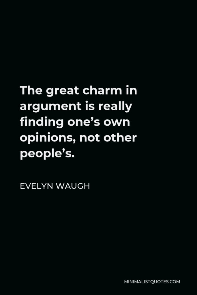 Evelyn Waugh Quote - The great charm in argument is really finding one's own opinions, not other people's.