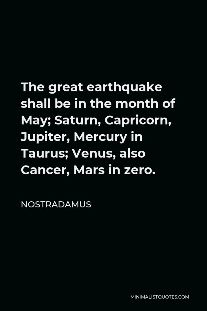 Nostradamus Quote - The great earthquake shall be in the month of May; Saturn, Capricorn, Jupiter, Mercury in Taurus; Venus, also Cancer, Mars in zero.