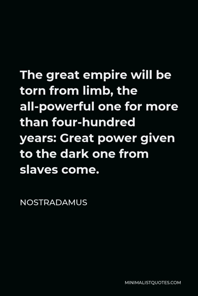 Nostradamus Quote - The great empire will be torn from limb, the all-powerful one for more than four-hundred years: Great power given to the dark one from slaves come.