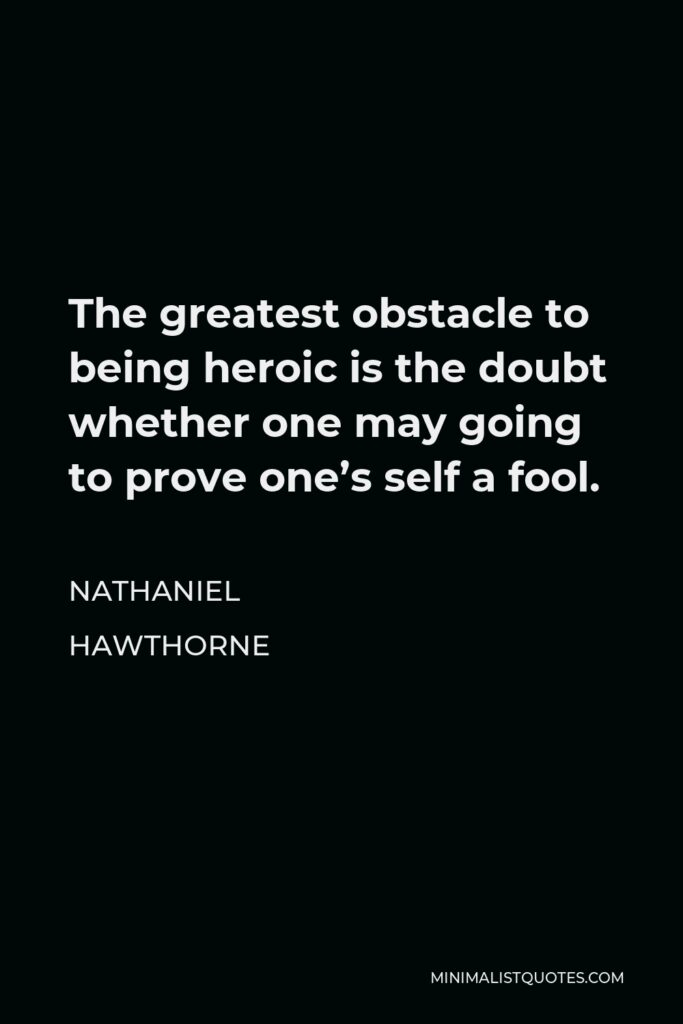 Nathaniel Hawthorne Quote - The greatest obstacle to being heroic is the doubt whether one may going to prove one's self a fool.