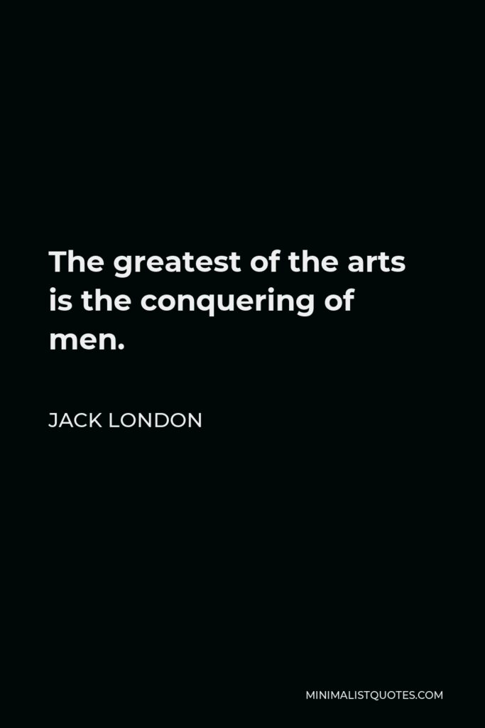 Jack London Quote - The greatest of the arts is the conquering of men.